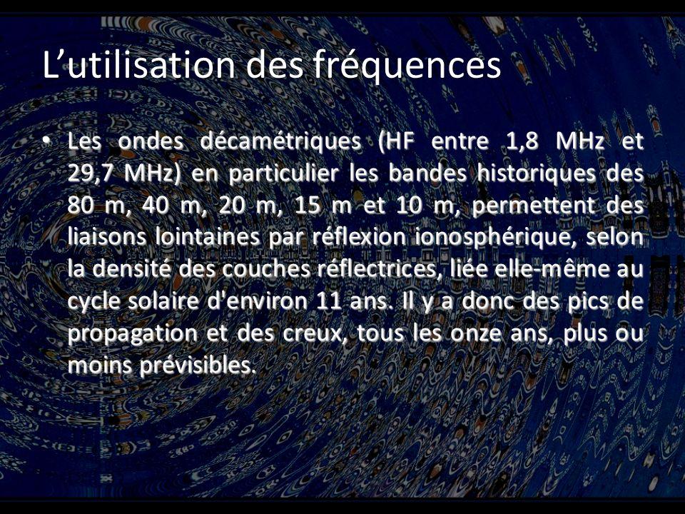 Lutilisation des fréquences Les ondes décamétriques (HF entre 1,8 MHz et 29,7 MHz) en particulier les bandes historiques des 80 m, 40 m, 20 m, 15 m et 10 m, permettent des liaisons lointaines par réflexion ionosphérique, selon la densité des couches réflectrices, liée elle-même au cycle solaire d environ 11 ans.