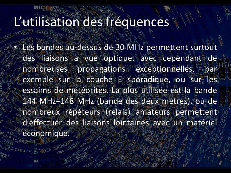 Lutilisation des fréquences Les bandes au-dessus de 30 MHz permettent surtout des liaisons à vue optique, avec cependant de nombreuses propagations exceptionnelles, par exemple sur la couche E sporadique, ou sur les essaims de météorites.
