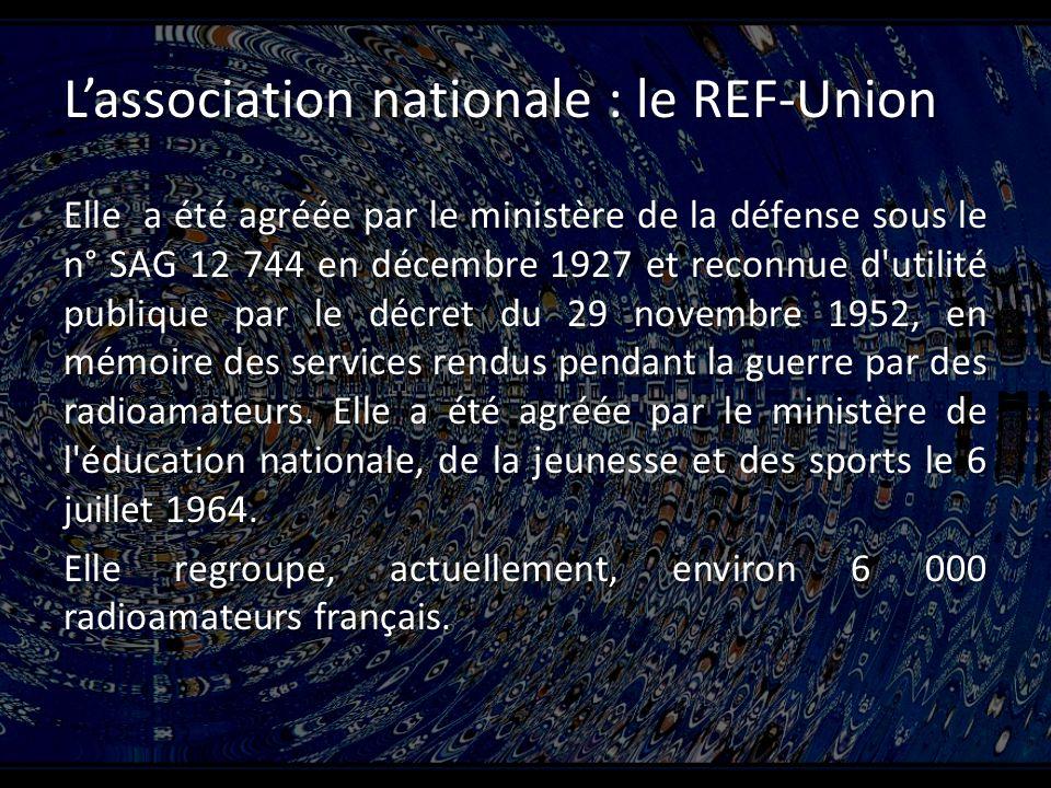 Lassociation nationale : le REF-Union Elle a été agréée par le ministère de la défense sous le n° SAG 12 744 en décembre 1927 et reconnue d utilité publique par le décret du 29 novembre 1952, en mémoire des services rendus pendant la guerre par des radioamateurs.