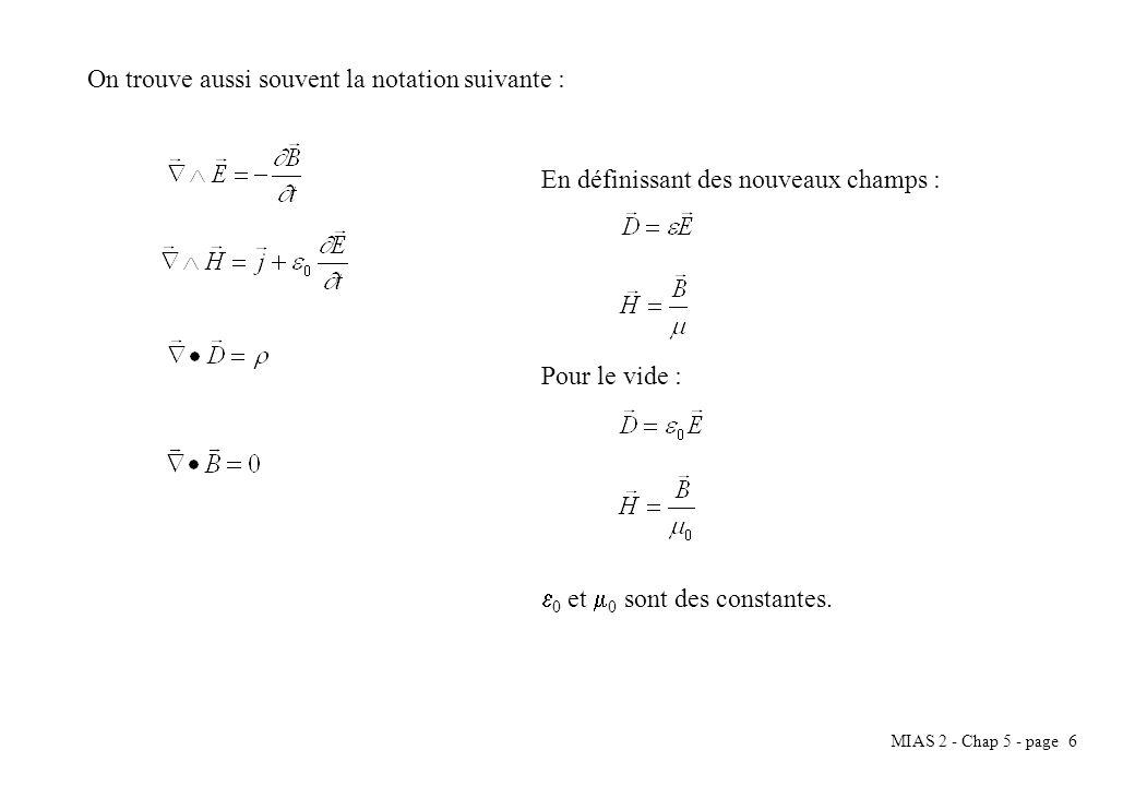 MIAS 2 - Chap 5 - page 6 On trouve aussi souvent la notation suivante : En définissant des nouveaux champs : Pour le vide : 0 et 0 sont des constantes