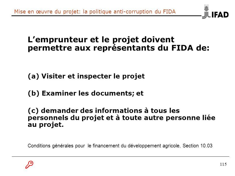 115 Mise en œuvre du projet: la politique anti-corruption du FIDA Lemprunteur et le projet doivent permettre aux représentants du FIDA de: (a) Visiter