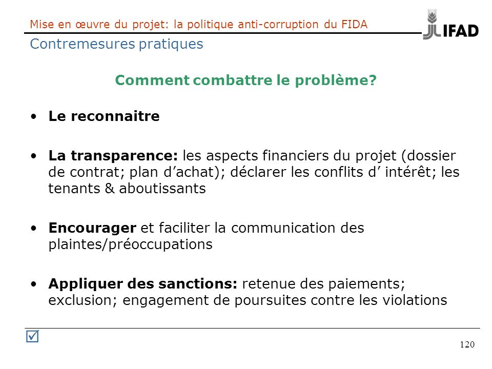 120 Mise en œuvre du projet: la politique anti-corruption du FIDA Contremesures pratiques Comment combattre le problème? Le reconnaitre La transparenc