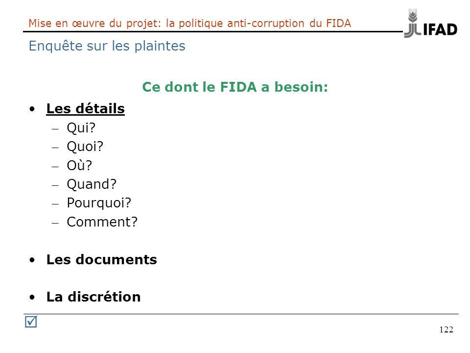 122 Mise en œuvre du projet: la politique anti-corruption du FIDA Enquête sur les plaintes Ce dont le FIDA a besoin: Les détails – Qui? – Quoi? – Où?
