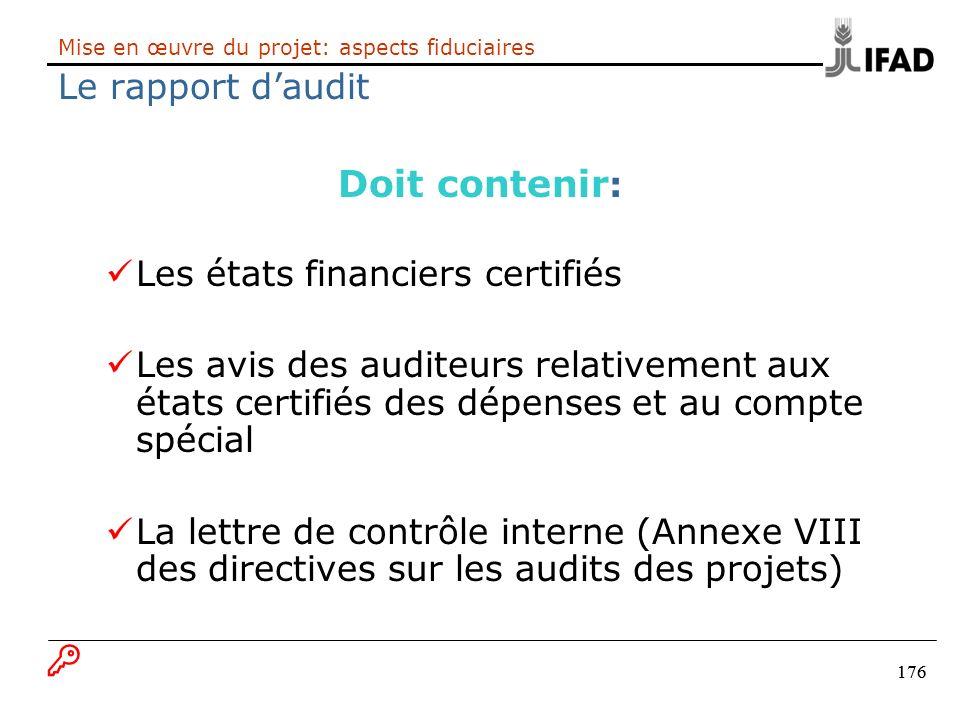 176 Mise en œuvre du projet: aspects fiduciaires Le rapport daudit Doit contenir : Les états financiers certifiés Les avis des auditeurs relativement
