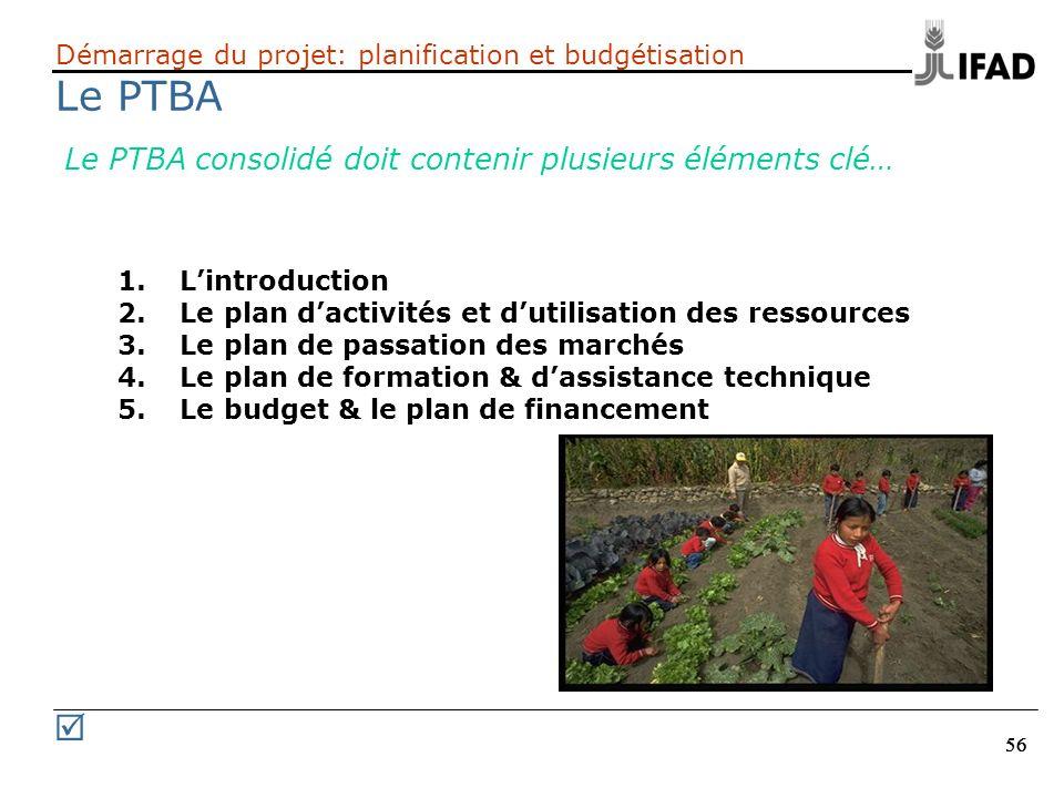 56 Démarrage du projet: planification et budgétisation Le PTBA Le PTBA consolidé doit contenir plusieurs éléments clé… 1. Lintroduction 2. Le plan dac