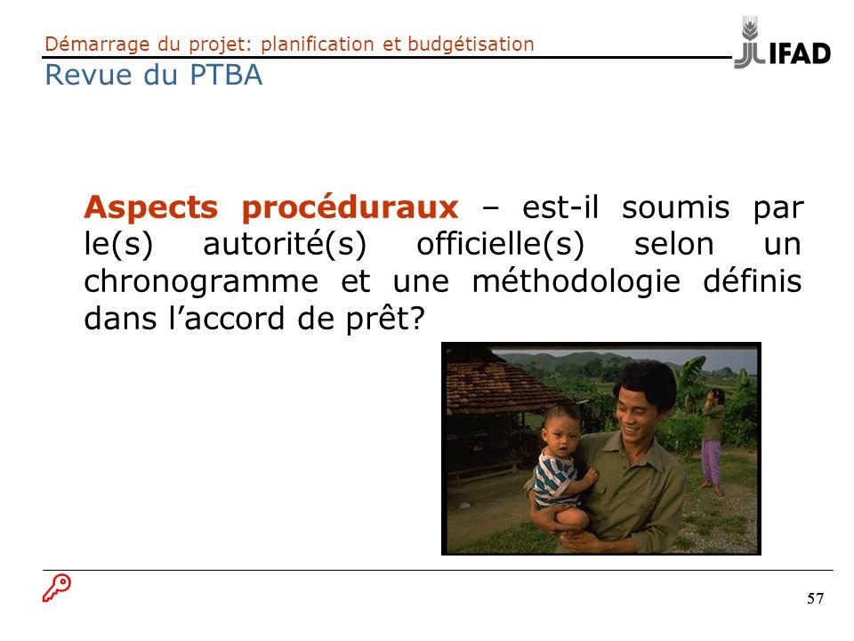 57 Démarrage du projet: planification et budgétisation Revue du PTBA Aspects procéduraux – est-il soumis par le(s) autorité(s) officielle(s) selon un
