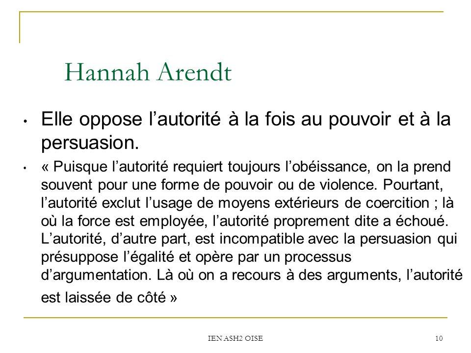 IEN ASH2 OISE 10 Hannah Arendt Elle oppose lautorité à la fois au pouvoir et à la persuasion. « Puisque lautorité requiert toujours lobéissance, on la