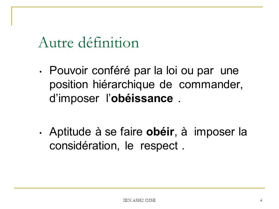 IEN ASH2 OISE 4 Autre définition Pouvoir conféré par la loi ou par une position hiérarchique de commander, dimposer lobéissance. Aptitude à se faire o