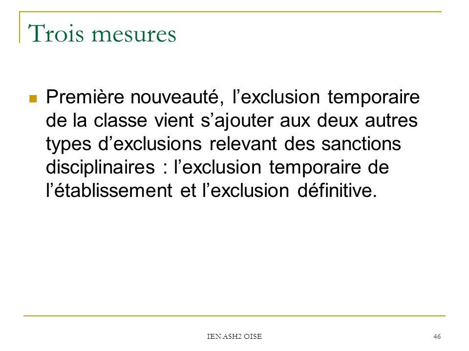 IEN ASH2 OISE 46 Trois mesures Première nouveauté, lexclusion temporaire de la classe vient sajouter aux deux autres types dexclusions relevant des sa