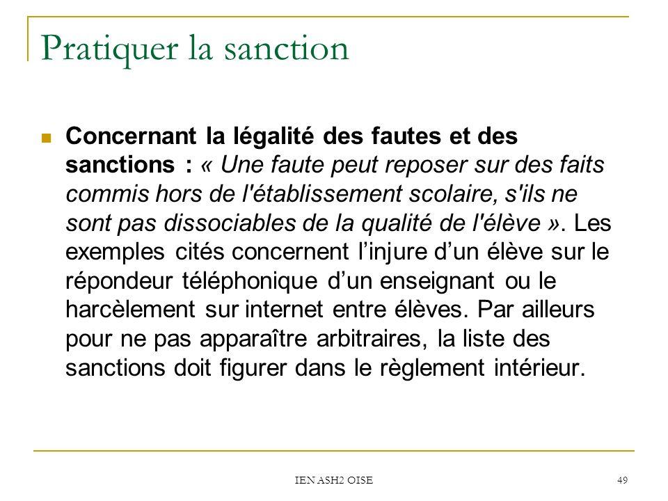 IEN ASH2 OISE 49 Pratiquer la sanction Concernant la légalité des fautes et des sanctions : « Une faute peut reposer sur des faits commis hors de l établissement scolaire, s ils ne sont pas dissociables de la qualité de l élève ».