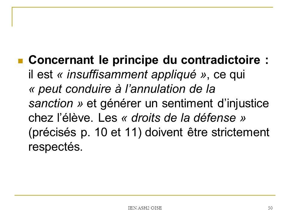 IEN ASH2 OISE 50 Concernant le principe du contradictoire : il est « insuffisamment appliqué », ce qui « peut conduire à lannulation de la sanction » et générer un sentiment dinjustice chez lélève.