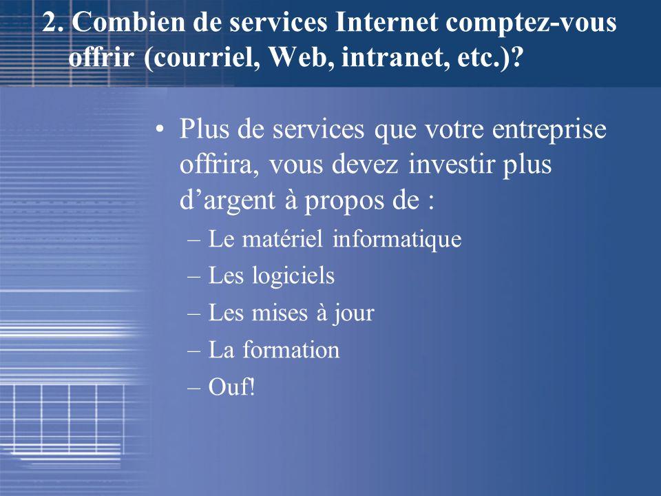 2. Combien de services Internet comptez-vous offrir (courriel, Web, intranet, etc.)? Plus de services que votre entreprise offrira, vous devez investi