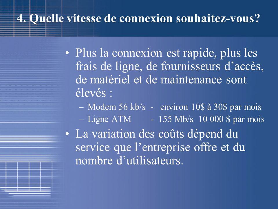 4. Quelle vitesse de connexion souhaitez-vous? Plus la connexion est rapide, plus les frais de ligne, de fournisseurs daccès, de matériel et de mainte