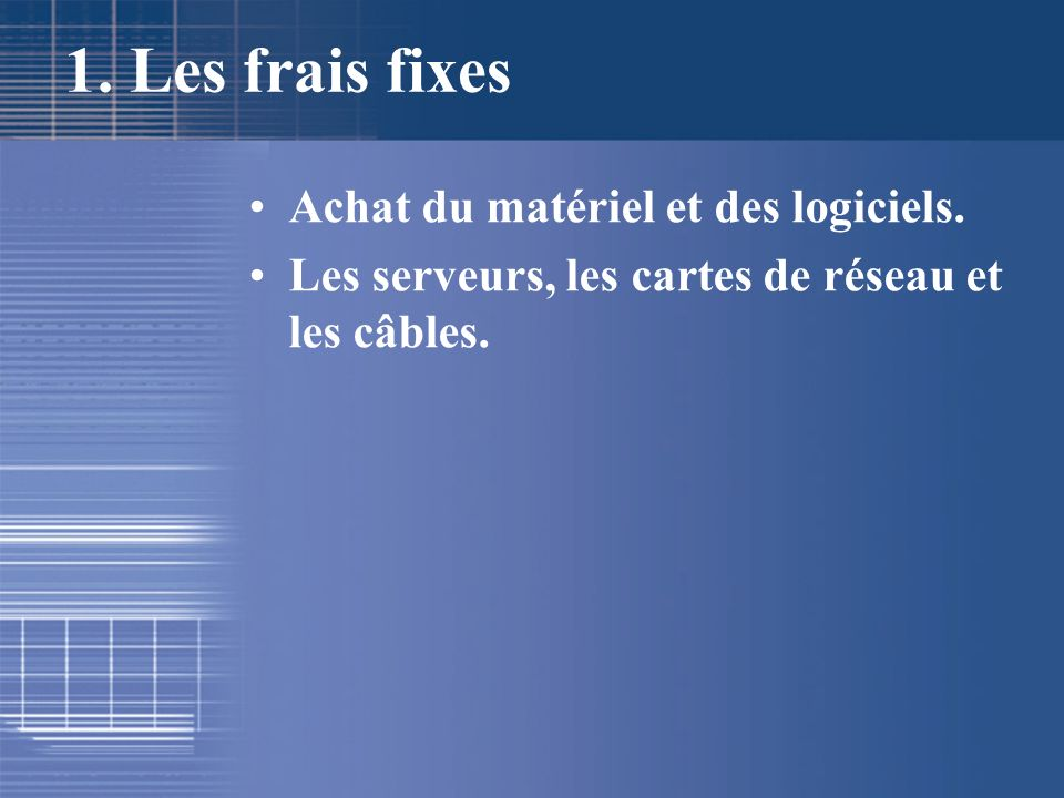 1. Les frais fixes Achat du matériel et des logiciels. Les serveurs, les cartes de réseau et les câbles.