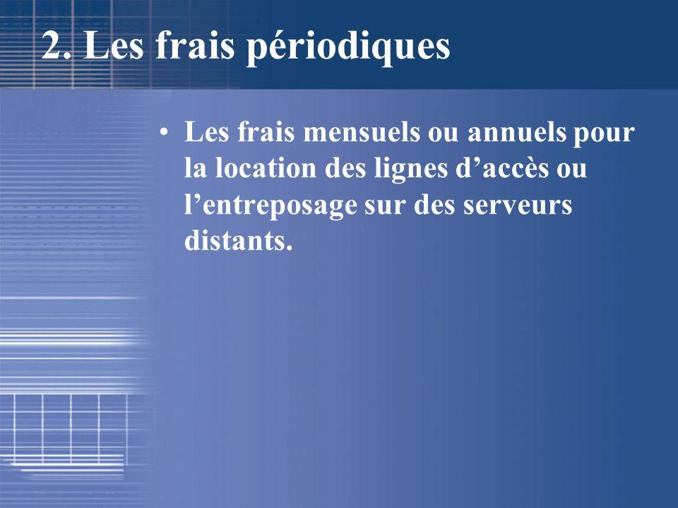 2. Les frais périodiques Les frais mensuels ou annuels pour la location des lignes daccès ou lentreposage sur des serveurs distants.