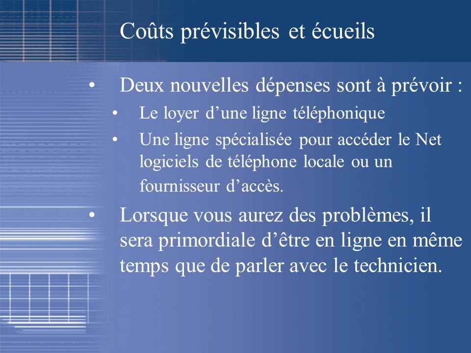 Coûts prévisibles et écueils Deux nouvelles dépenses sont à prévoir : Le loyer dune ligne téléphonique Une ligne spécialisée pour accéder le Net logic