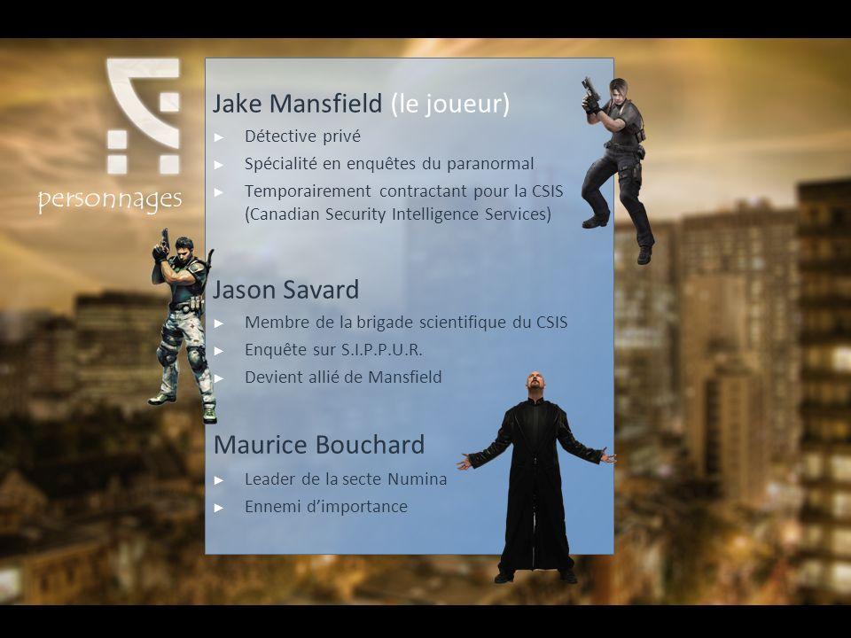 Jake Mansfield (le joueur) Détective privé Spécialité en enquêtes du paranormal Temporairement contractant pour la CSIS (Canadian Security Intelligence Services) Jason Savard Membre de la brigade scientifique du CSIS Enquête sur S.I.P.P.U.R.
