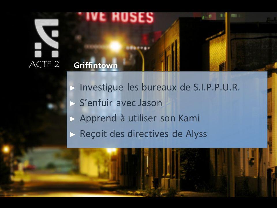ACTE 2 Griffintown Investigue les bureaux de S.I.P.P.U.R. Senfuir avec Jason Apprend à utiliser son Kami Reçoit des directives de Alyss