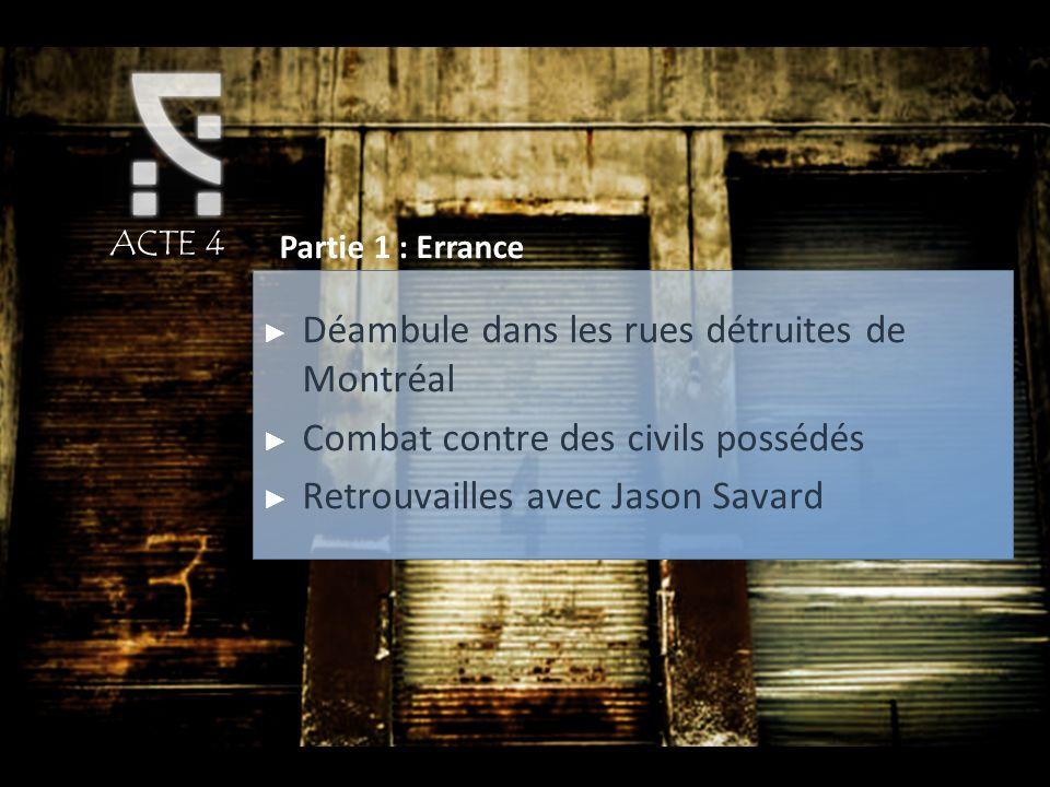 ACTE 4 Partie 1 : Errance Déambule dans les rues détruites de Montréal Combat contre des civils possédés Retrouvailles avec Jason Savard