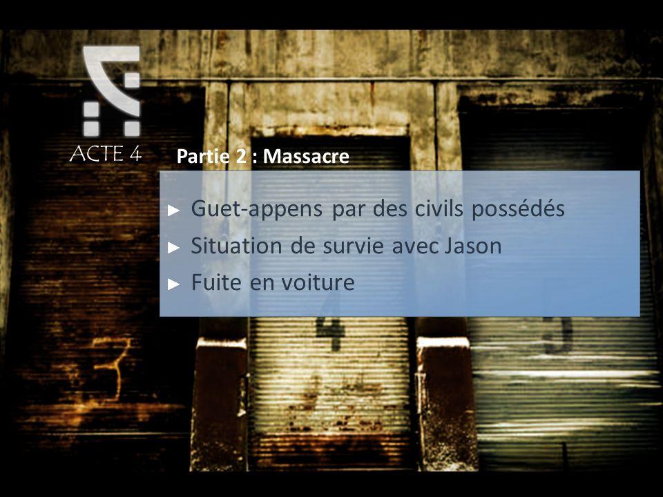 ACTE 4 Partie 2 : Massacre Guet-appens par des civils possédés Situation de survie avec Jason Fuite en voiture