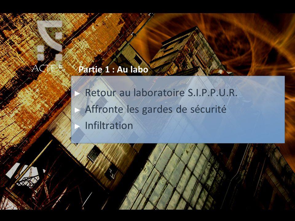 ACTE 5 Partie 1 : Au labo Retour au laboratoire S.I.P.P.U.R. Affronte les gardes de sécurité Infiltration