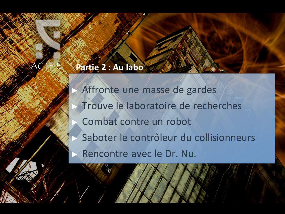 ACTE 5 Partie 2 : Au labo Affronte une masse de gardes Trouve le laboratoire de recherches Combat contre un robot Saboter le contrôleur du collisionne