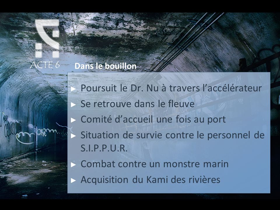 ACTE 6 Dans le bouillon Poursuit le Dr. Nu à travers laccélérateur Se retrouve dans le fleuve Comité daccueil une fois au port Situation de survie con