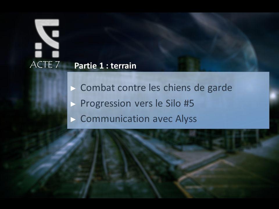 ACTE 7 Partie 1 : terrain Combat contre les chiens de garde Progression vers le Silo #5 Communication avec Alyss