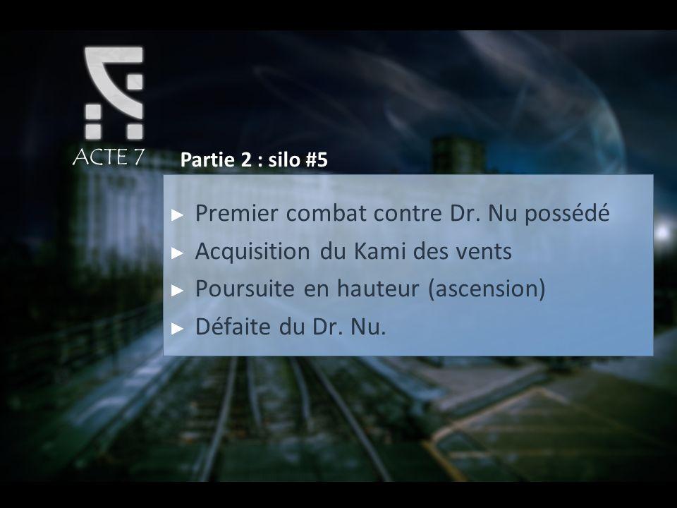 ACTE 7 Partie 2 : silo #5 Premier combat contre Dr. Nu possédé Acquisition du Kami des vents Poursuite en hauteur (ascension) Défaite du Dr. Nu.