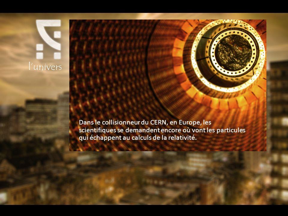 lunivers Dans le collisionneur du CERN, en Europe, les scientifiques se demandent encore où vont les particules qui échappent au calculs de la relativité.