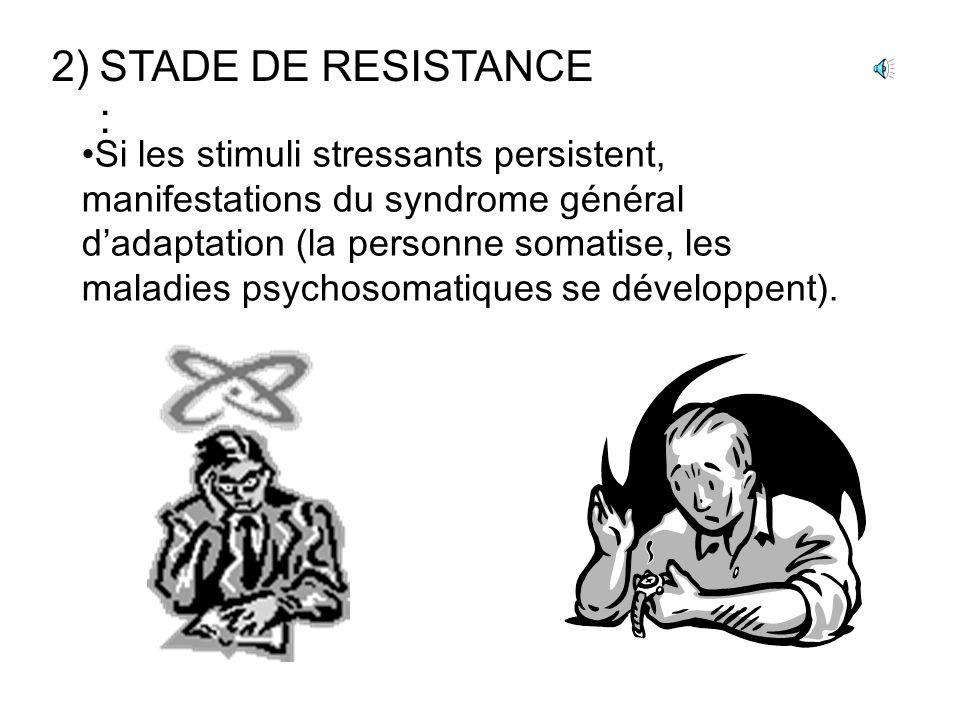 2)STADE DE RESISTANCE : Si les stimuli stressants persistent, manifestations du syndrome général dadaptation (la personne somatise, les maladies psychosomatiques se développent).