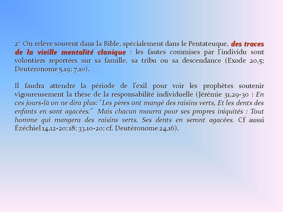 2° On relève souvent dans la Bible, spécialement dans le Pentateuque, des traces de la vieille mentalité clanique : les fautes commises par l individu sont volontiers reportées sur sa famille, sa tribu ou sa descendance (Exode 20,5; Deutéronome 5,19; 7,10).