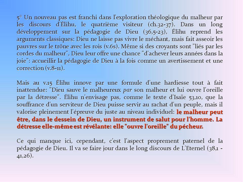 5° Un nouveau pas est franchi dans l'exploration théologique du malheur par les discours d'Élihu, le quatrième visiteur (ch.32-37). Dans un long dével