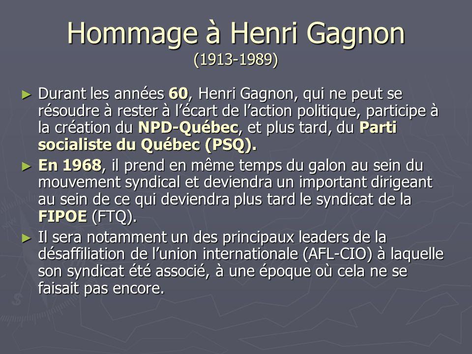 Hommage à Henri Gagnon (1913-1989) Durant les années 60, Henri Gagnon, qui ne peut se résoudre à rester à lécart de laction politique, participe à la création du NPD-Québec, et plus tard, du Parti socialiste du Québec (PSQ).