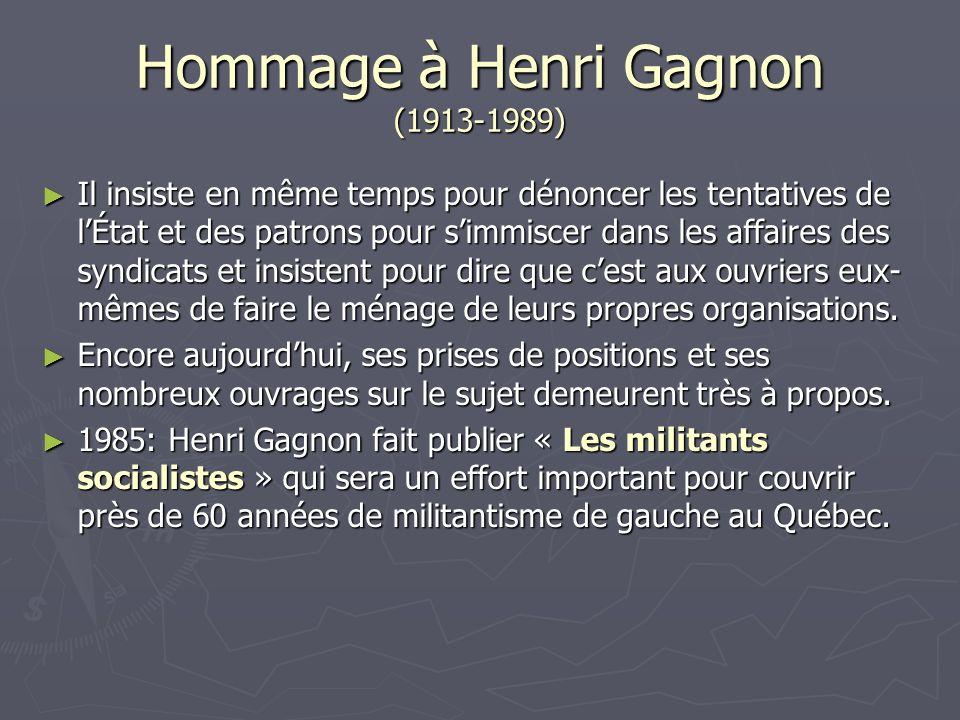Hommage à Henri Gagnon (1913-1989) Il insiste en même temps pour dénoncer les tentatives de lÉtat et des patrons pour simmiscer dans les affaires des syndicats et insistent pour dire que cest aux ouvriers eux- mêmes de faire le ménage de leurs propres organisations.
