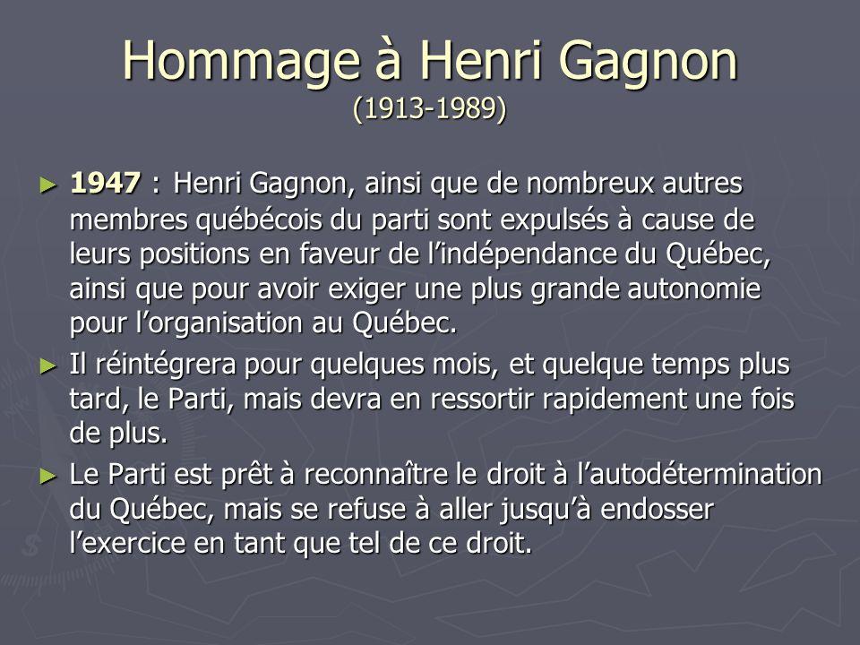 1947 : Henri Gagnon, ainsi que de nombreux autres membres québécois du parti sont expulsés à cause de leurs positions en faveur de lindépendance du Québec, ainsi que pour avoir exiger une plus grande autonomie pour lorganisation au Québec.