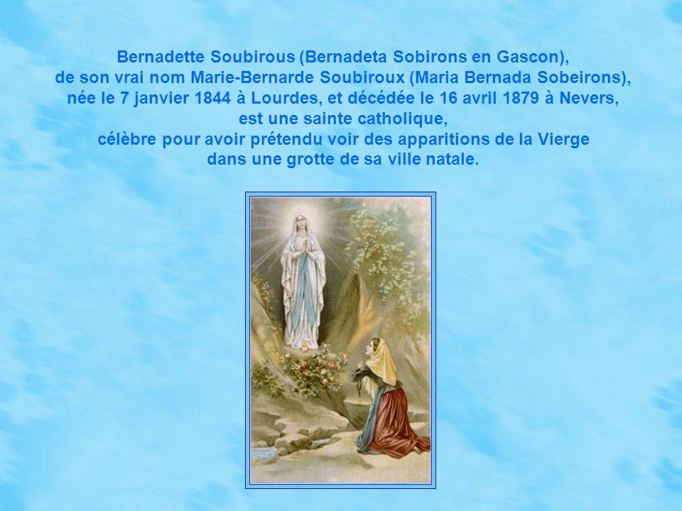 Bernadette Soubirous (Bernadeta Sobirons en Gascon), de son vrai nom Marie-Bernarde Soubiroux (Maria Bernada Sobeirons), née le 7 janvier 1844 à Lourdes, et décédée le 16 avril 1879 à Nevers, est une sainte catholique, célèbre pour avoir prétendu voir des apparitions de la Vierge dans une grotte de sa ville natale.