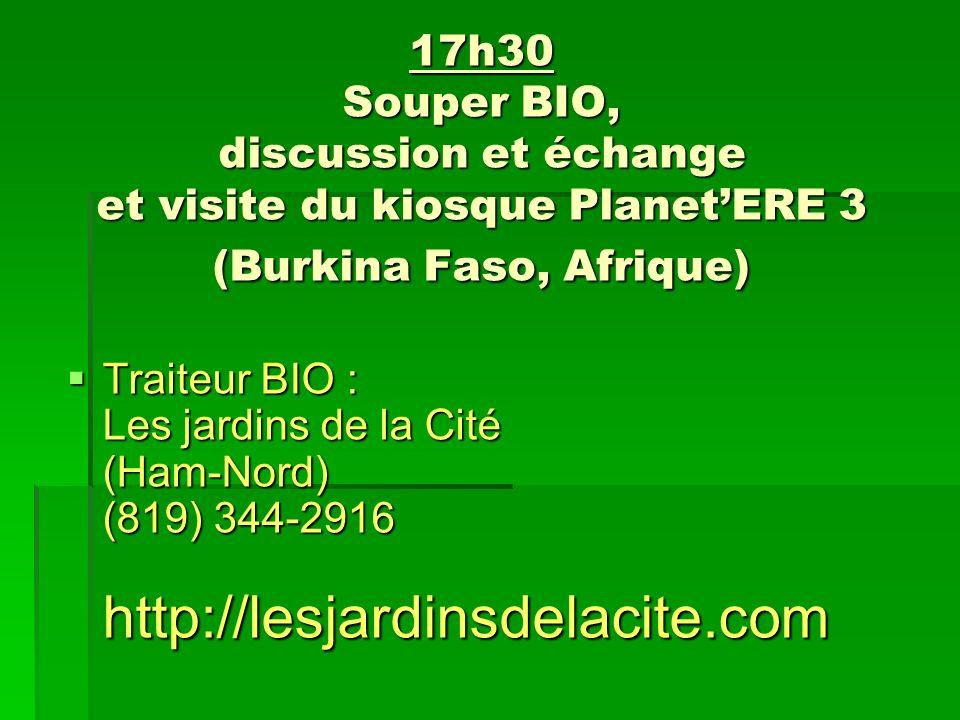 17h30 Souper BIO, discussion et échange et visite du kiosque PlanetERE 3 (Burkina Faso, Afrique) Traiteur BIO : Les jardins de la Cité (Ham-Nord) (819) 344-2916 http://lesjardinsdelacite.com Traiteur BIO : Les jardins de la Cité (Ham-Nord) (819) 344-2916 http://lesjardinsdelacite.com