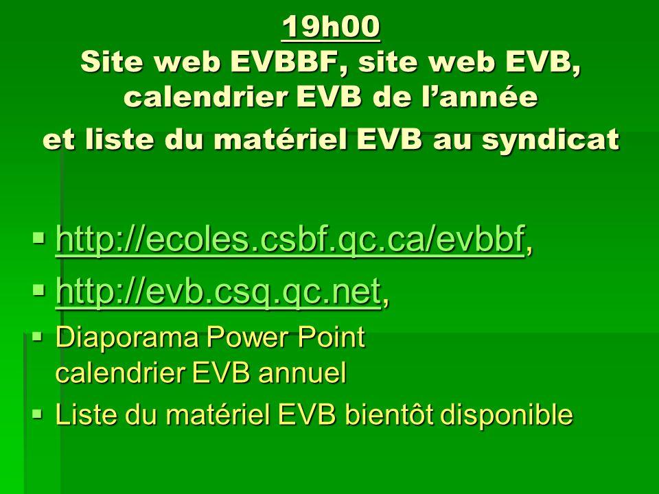 19h00 Site web EVBBF, site web EVB, calendrier EVB de lannée et liste du matériel EVB au syndicat http://ecoles.csbf.qc.ca/evbbf, http://ecoles.csbf.qc.ca/evbbf, http://ecoles.csbf.qc.ca/evbbf http://evb.csq.qc.net, http://evb.csq.qc.net, http://evb.csq.qc.net Diaporama Power Point calendrier EVB annuel Diaporama Power Point calendrier EVB annuel Liste du matériel EVB bientôt disponible Liste du matériel EVB bientôt disponible