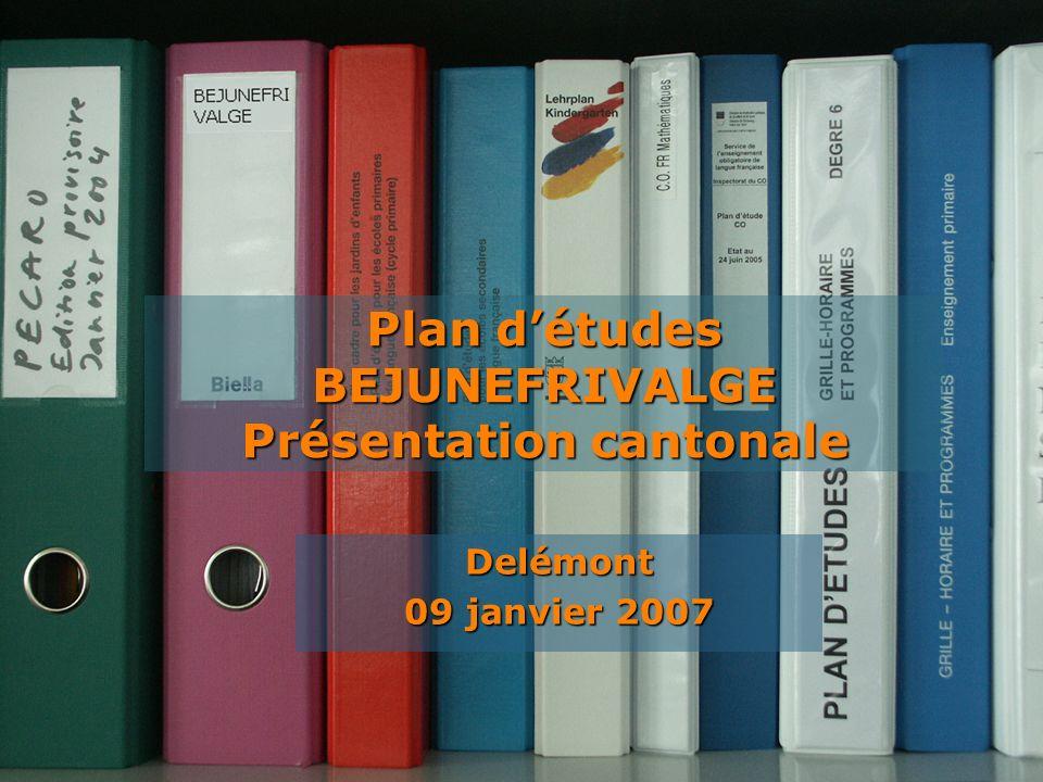 Plan détudes BEJUNEFRIVALGE Delémont 09 janvier 2007 Plan détudes BEJUNEFRIVALGE Présentation cantonale
