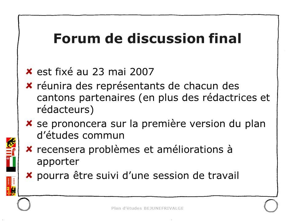 Plan détudes BEJUNEFRIVALGE Forum de discussion final est fixé au 23 mai 2007 réunira des représentants de chacun des cantons partenaires (en plus des rédactrices et rédacteurs) se prononcera sur la première version du plan détudes commun recensera problèmes et améliorations à apporter pourra être suivi dune session de travail