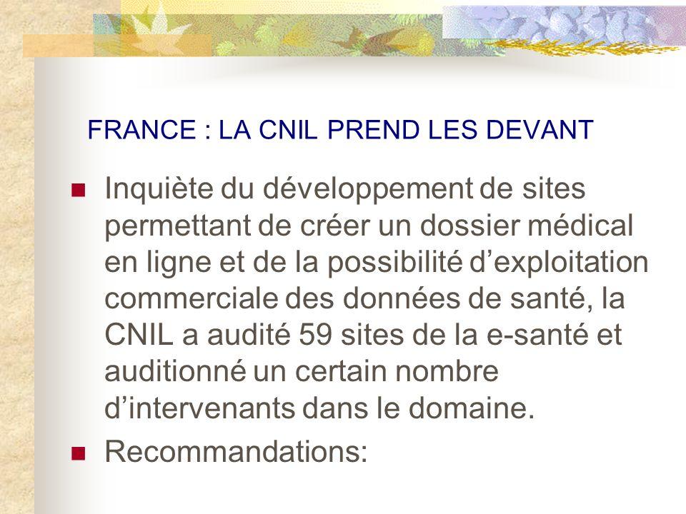 FRANCE : LA CNIL PREND LES DEVANT Inquiète du développement de sites permettant de créer un dossier médical en ligne et de la possibilité dexploitation commerciale des données de santé, la CNIL a audité 59 sites de la e-santé et auditionné un certain nombre dintervenants dans le domaine.