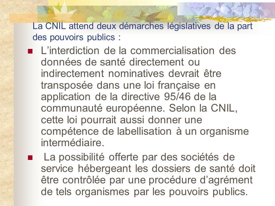 La CNIL attend deux démarches législatives de la part des pouvoirs publics : Linterdiction de la commercialisation des données de santé directement ou indirectement nominatives devrait être transposée dans une loi française en application de la directive 95/46 de la communauté européenne.