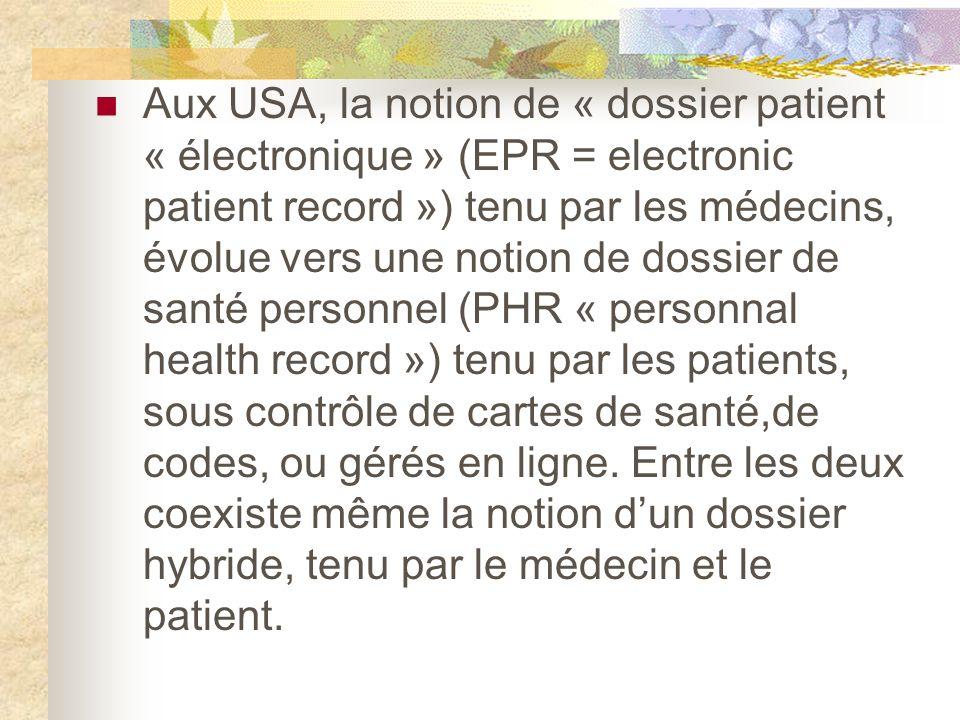 Aux USA, la notion de « dossier patient « électronique » (EPR = electronic patient record ») tenu par les médecins, évolue vers une notion de dossier de santé personnel (PHR « personnal health record ») tenu par les patients, sous contrôle de cartes de santé,de codes, ou gérés en ligne.