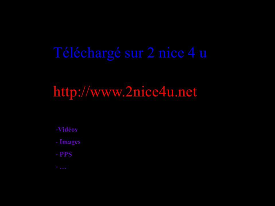 Téléchargé sur 2 nice 4 u http://www.2nice4u.net -V-Vidéos - Images - PPS - …