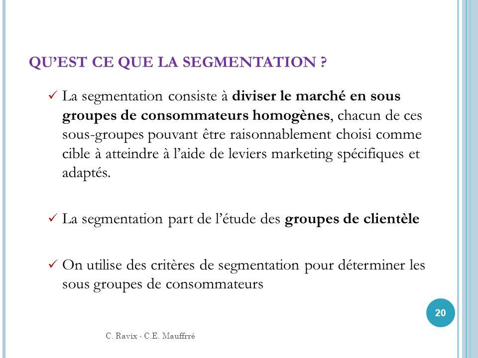 QUEST CE QUE LA SEGMENTATION ? La segmentation consiste à diviser le marché en sous groupes de consommateurs homogènes, chacun de ces sous-groupes pou