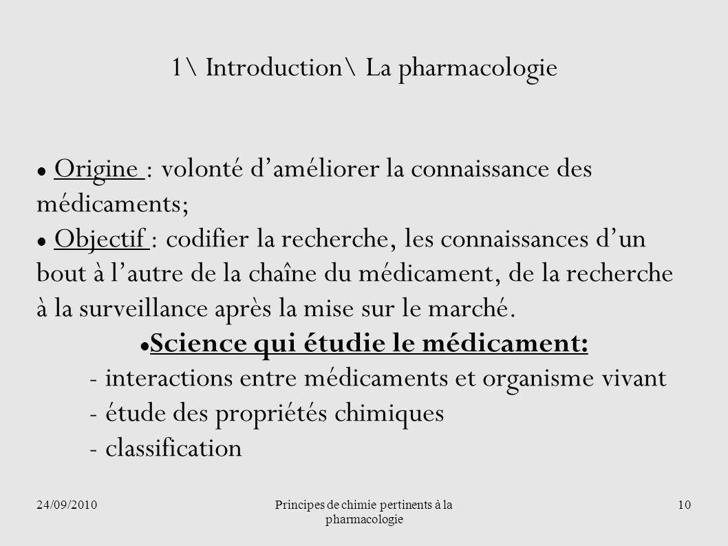 24/09/2010Principes de chimie pertinents à la pharmacologie 10 1\ Introduction\ La pharmacologie Origine : volonté daméliorer la connaissance des médi