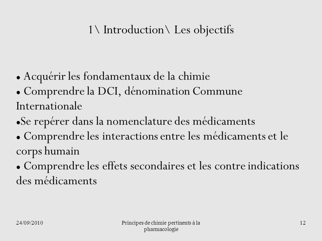 24/09/2010Principes de chimie pertinents à la pharmacologie 12 1\ Introduction\ Les objectifs Acquérir les fondamentaux de la chimie Comprendre la DCI