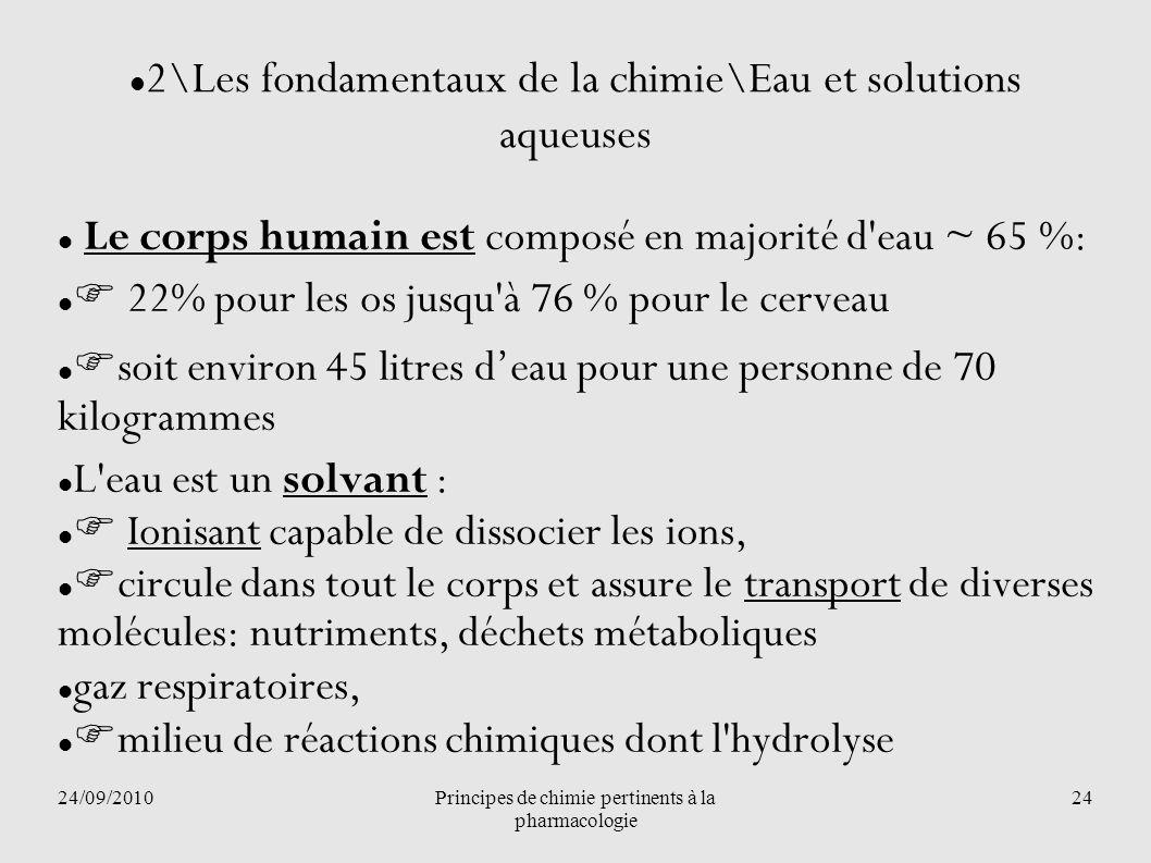 24/09/2010Principes de chimie pertinents à la pharmacologie 24 2\Les fondamentaux de la chimie\Eau et solutions aqueuses Le corps humain est composé e