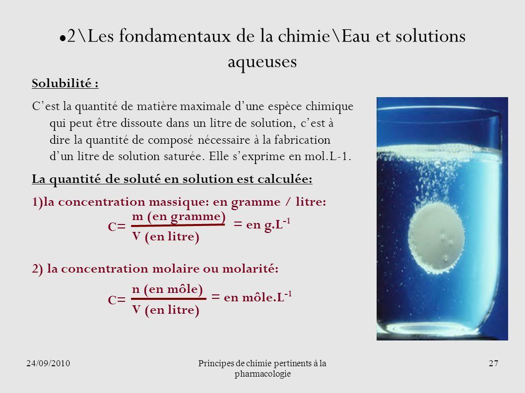 24/09/2010Principes de chimie pertinents à la pharmacologie 27 2\Les fondamentaux de la chimie\Eau et solutions aqueuses Solubilité : Cest la quantité